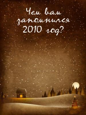 Чем вам запомнится 2010 год?