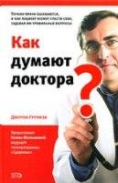 Как думают доктора? Почему врачи ошибаются, и как пациент может спасти себя, задавая им правильные вопросы