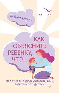 Как объяснить ребенку, что... Простые сценарии для сложных разговоров с детьми
