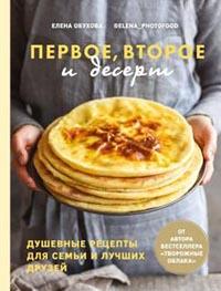 Первое, второе и десерт. Душевные рецепты для семьи и лучших друзей