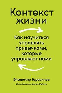 Контекст жизни. Как научиться управлять привычками, которые управляют нами