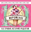 Мороженое: 100 правил, историй, рецептов